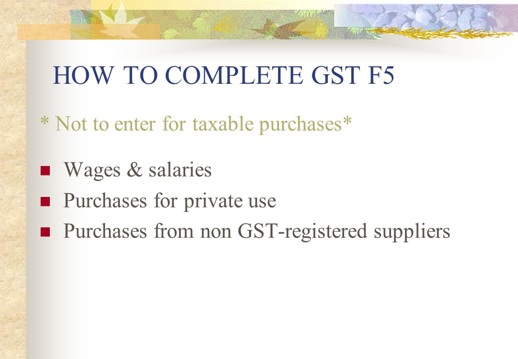 HOW TO COMPLETE GST F5 * Not to enter for taxable purchases*