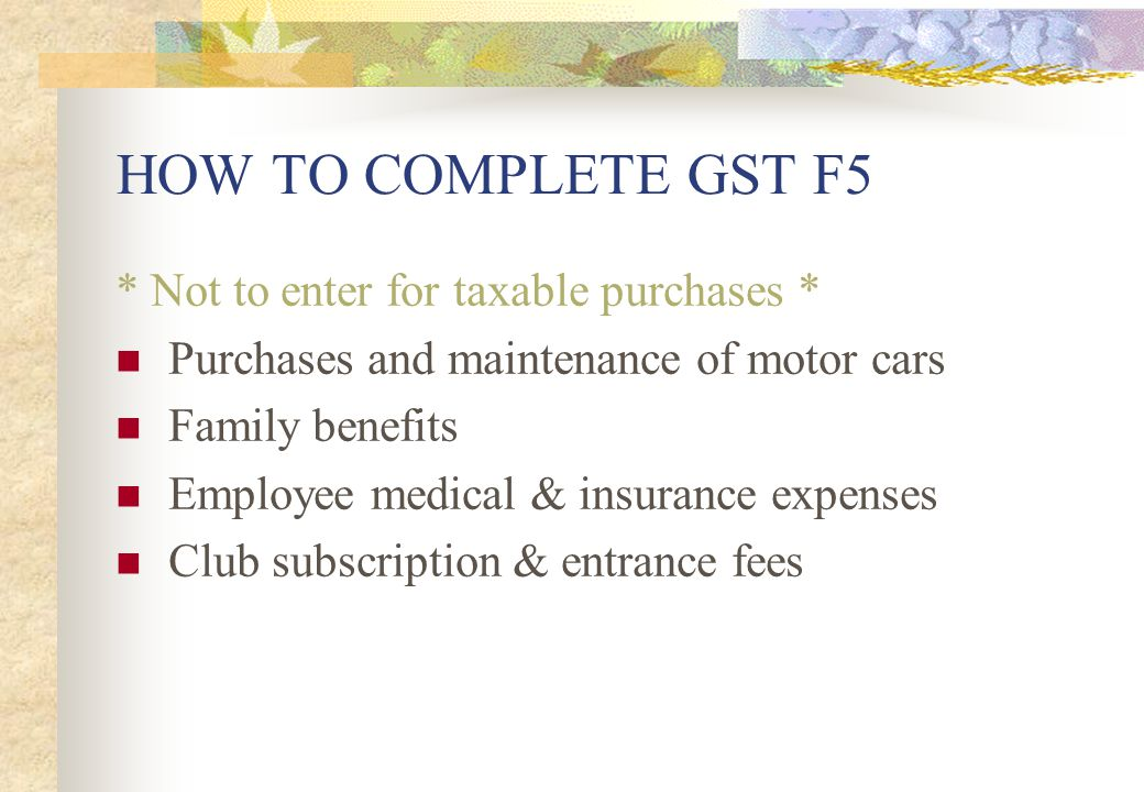 HOW TO COMPLETE GST F5 * Not to enter for taxable purchases *