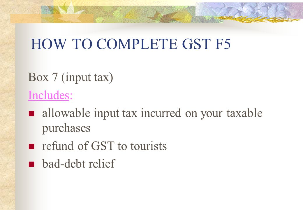 HOW TO COMPLETE GST F5 Box 7 (input tax) Includes:
