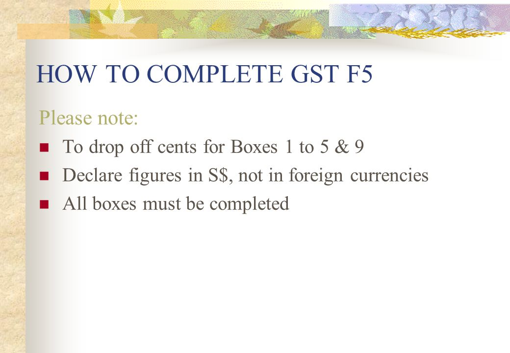 HOW TO COMPLETE GST F5 Please note:
