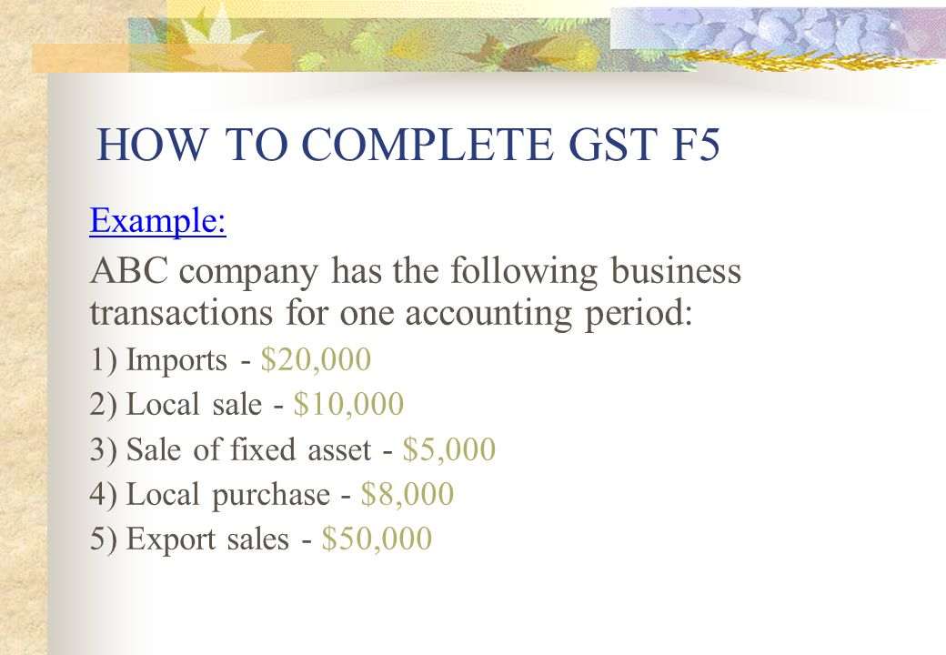 HOW TO COMPLETE GST F5 Example: ABC company has the following business transactions for one accounting period: