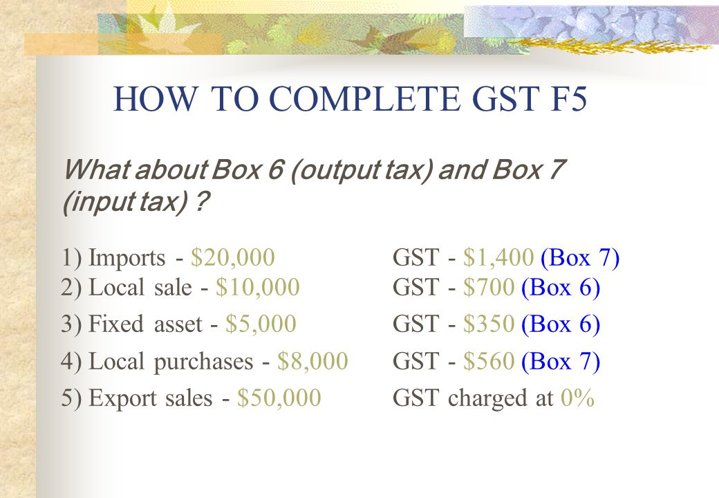 HOW TO COMPLETE GST F5 What about Box 6 (output tax) and Box 7