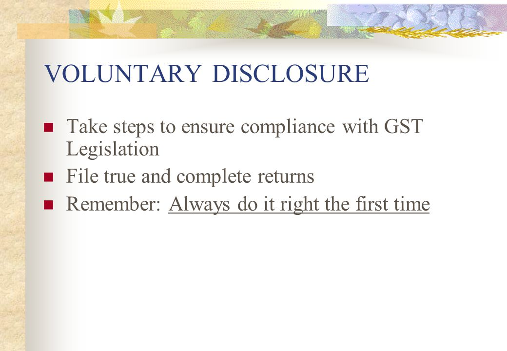 VOLUNTARY DISCLOSURE Take steps to ensure compliance with GST Legislation. File true and complete returns.