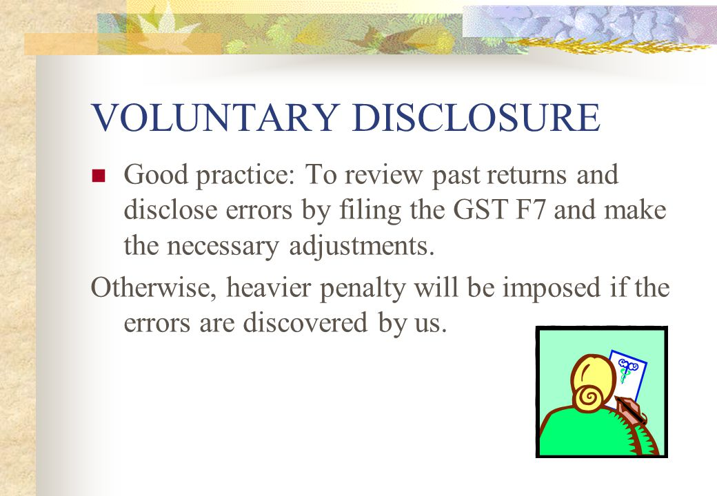 VOLUNTARY DISCLOSURE Good practice: To review past returns and disclose errors by filing the GST F7 and make the necessary adjustments.