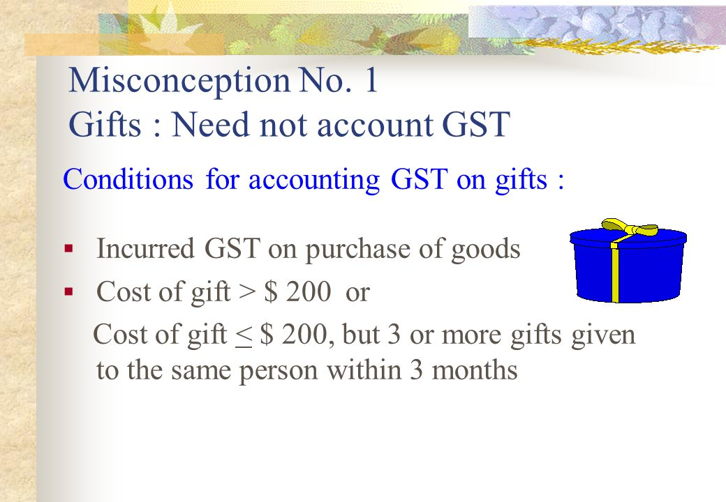Misconception No. 1 Gifts : Need not account GST