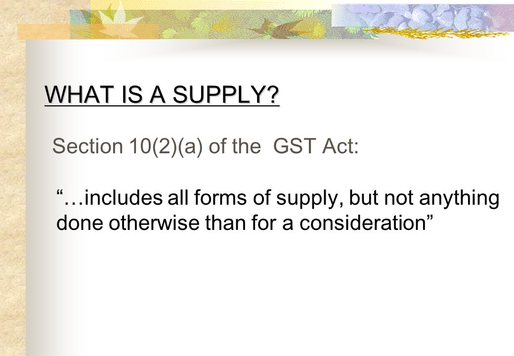 WHAT IS A SUPPLY Section 10(2)(a) of the GST Act: