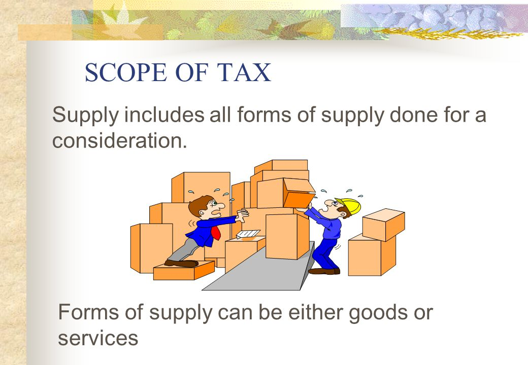 SCOPE OF TAX Supply includes all forms of supply done for a consideration. Slide 11.