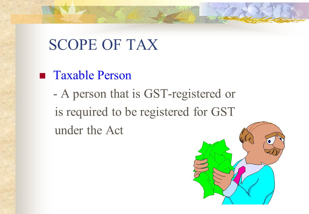 SCOPE OF TAX Taxable Person - A person that is GST-registered or