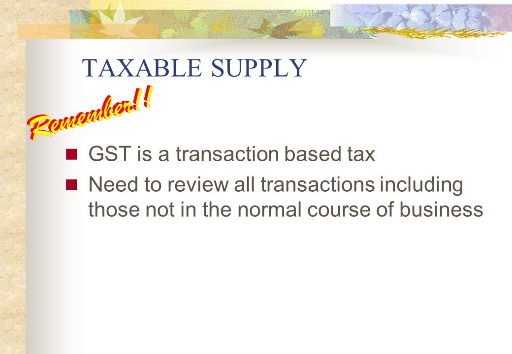 TAXABLE SUPPLY GST is a transaction based tax