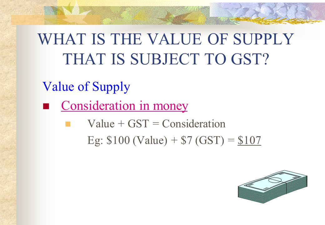 WHAT IS THE VALUE OF SUPPLY THAT IS SUBJECT TO GST