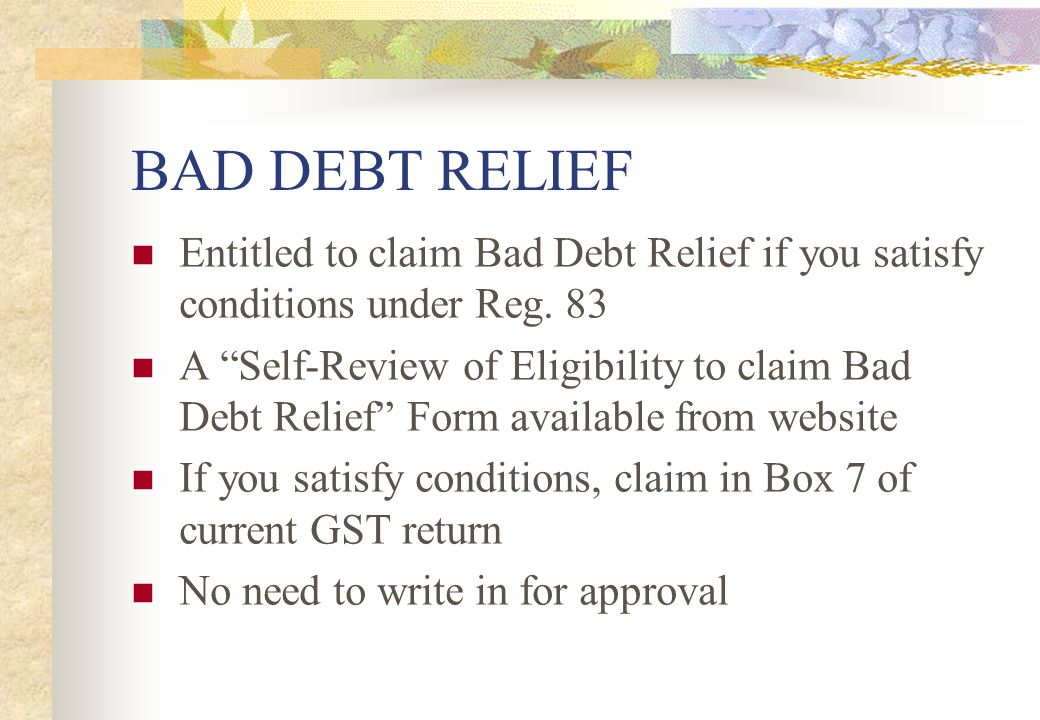 BAD DEBT RELIEF Entitled to claim Bad Debt Relief if you satisfy conditions under Reg. 83.