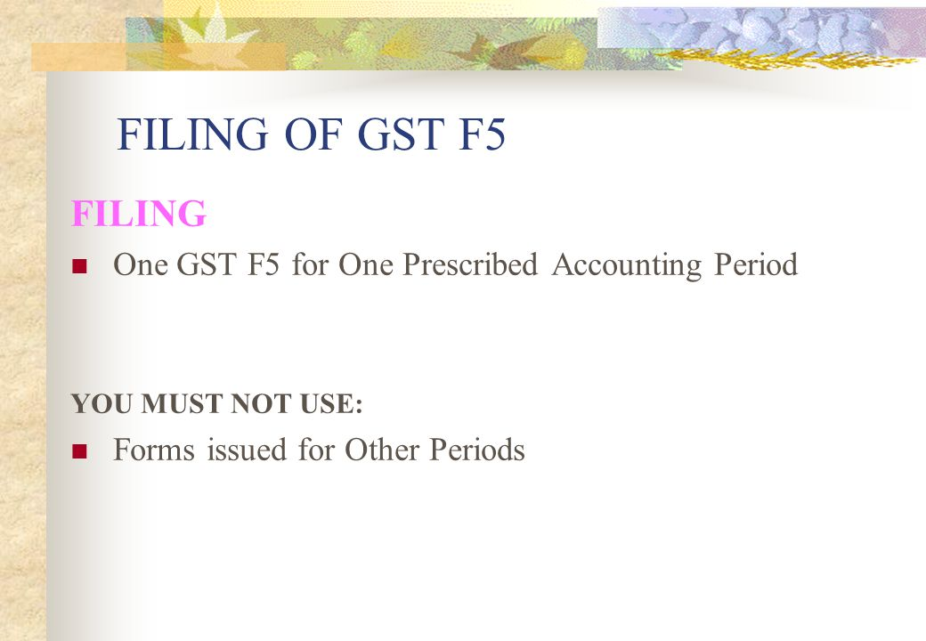 FILING OF GST F5 FILING. One GST F5 for One Prescribed Accounting Period.