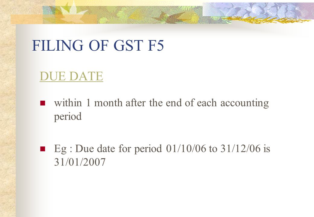 FILING OF GST F5 DUE DATE. within 1 month after the end of each accounting period.
