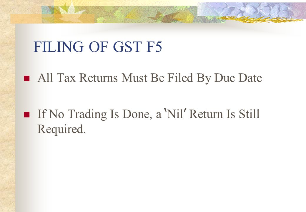 FILING OF GST F5 All Tax Returns Must Be Filed By Due Date