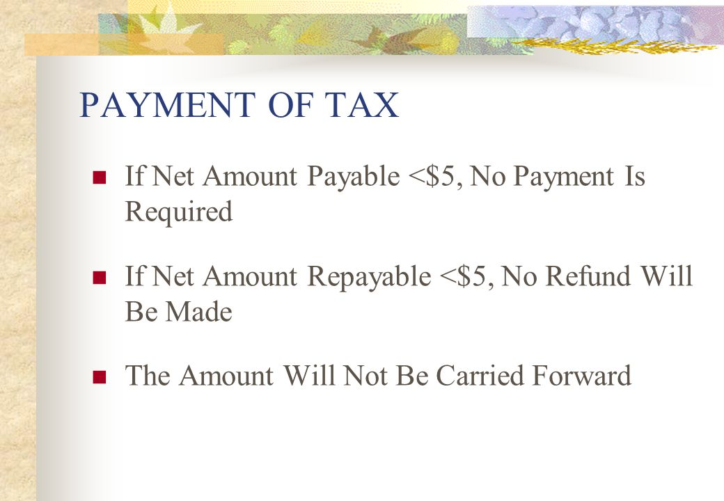 PAYMENT OF TAX If Net Amount Payable <$5, No Payment Is Required
