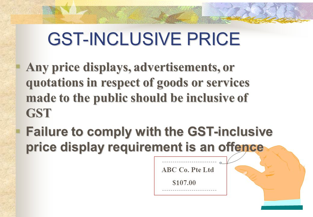 GST-INCLUSIVE PRICE Any price displays, advertisements, or quotations in respect of goods or services made to the public should be inclusive of GST.