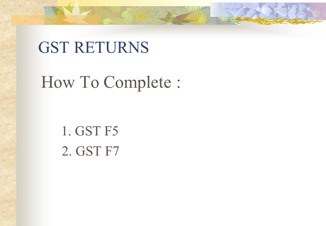 GST RETURNS How To Complete : 1. GST F5 2. GST F7