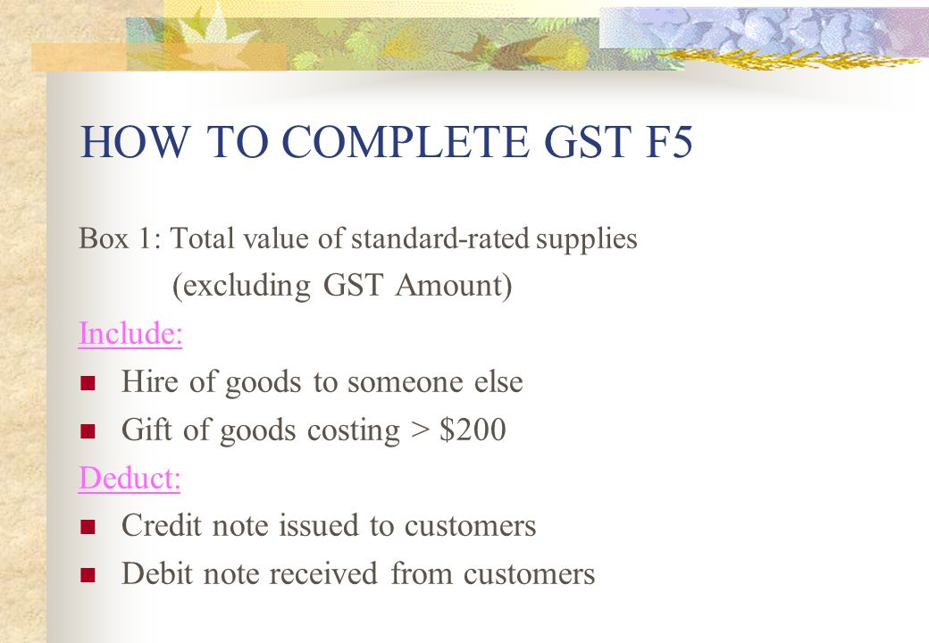 HOW TO COMPLETE GST F5 (excluding GST Amount) Include: