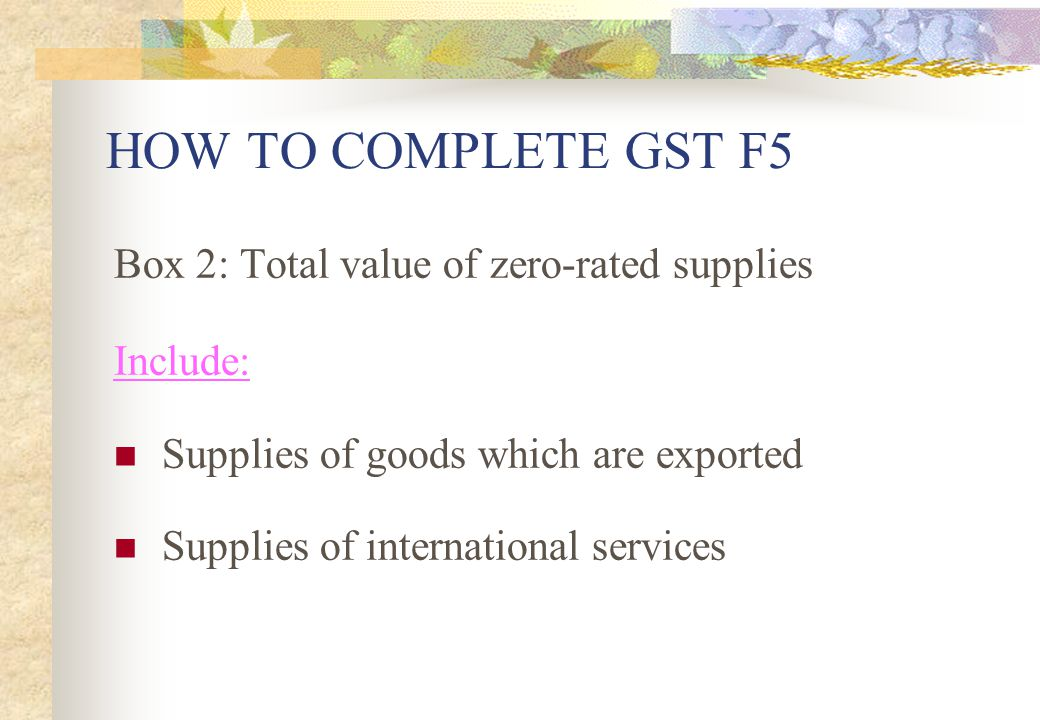 HOW TO COMPLETE GST F5 Box 2: Total value of zero-rated supplies