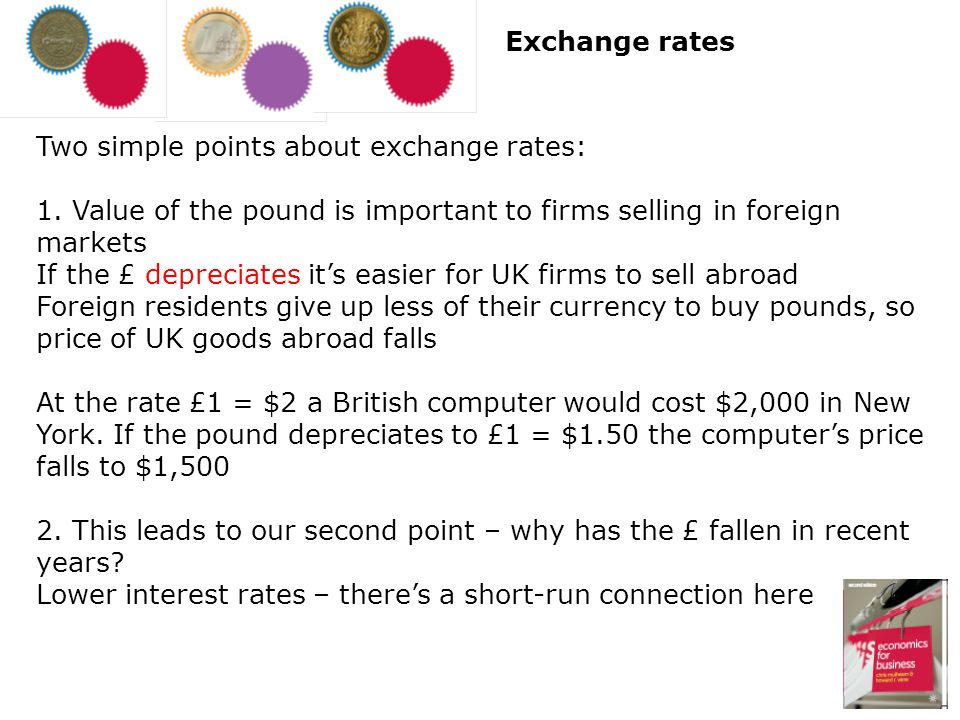 Exchange rates Two simple points about exchange rates: 1. Value of the pound is important to firms selling in foreign markets.