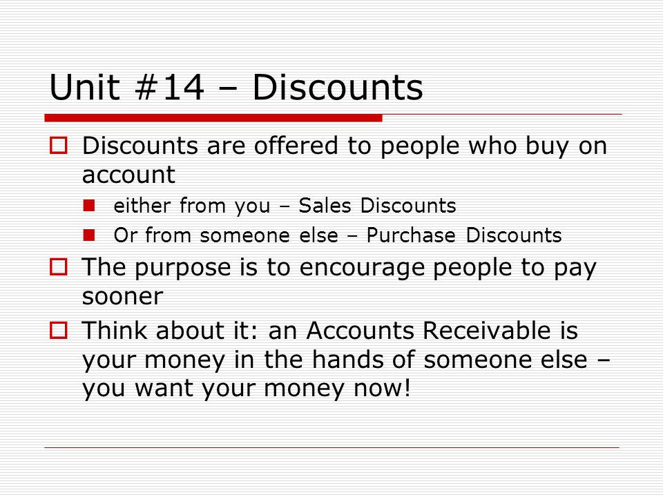 Unit #14 – Discounts Discounts are offered to people who buy on account. either from you – Sales Discounts.