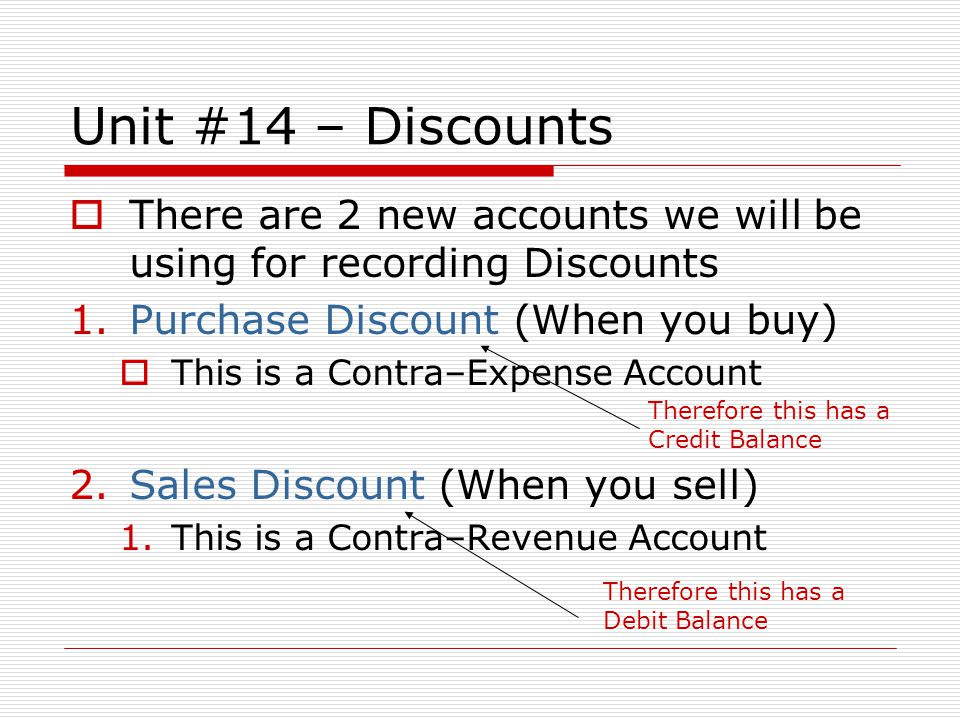 Unit #14 – Discounts There are 2 new accounts we will be using for recording Discounts. Purchase Discount (When you buy)