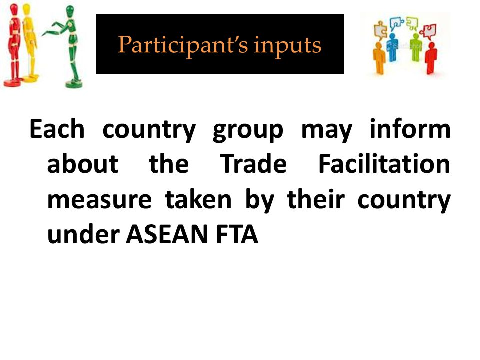 Participant's inputs Each country group may inform about the Trade Facilitation measure taken by their country under ASEAN FTA.