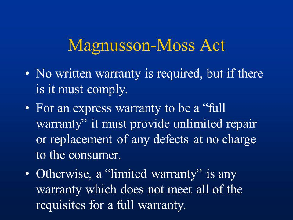Magnusson-Moss Act No written warranty is required, but if there is it must comply.