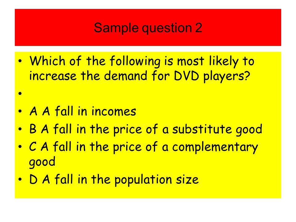 Sample question 2 Which of the following is most likely to increase the demand for DVD players A A fall in incomes.