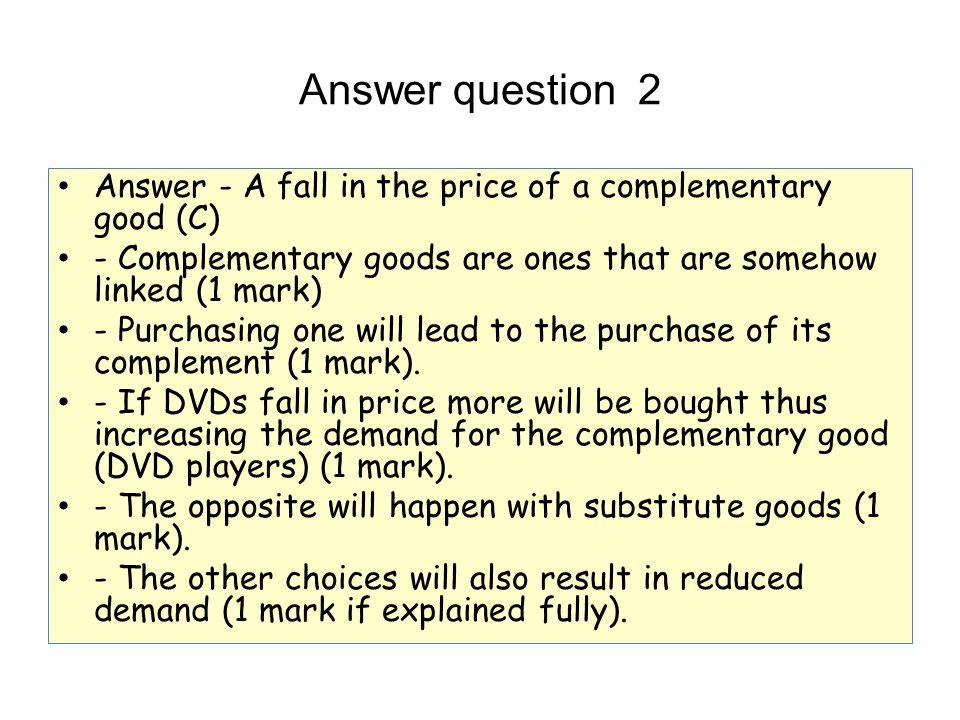Answer question 2 Answer - A fall in the price of a complementary good (C) - Complementary goods are ones that are somehow linked (1 mark)