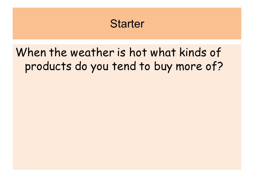 Starter When the weather is hot what kinds of products do you tend to buy more of.
