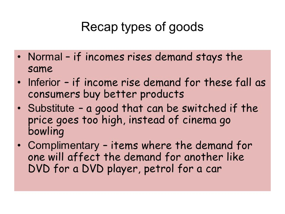 Recap types of goods Normal – if incomes rises demand stays the same