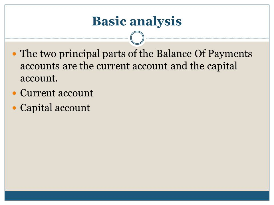 Basic analysis The two principal parts of the Balance Of Payments accounts are the current account and the capital account.
