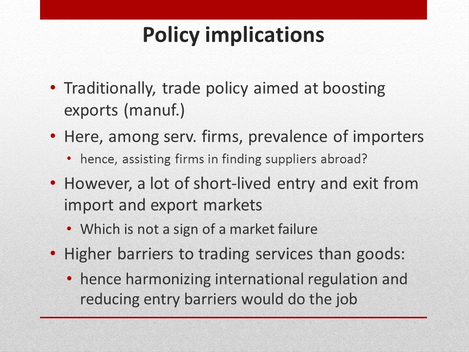Policy implications Traditionally, trade policy aimed at boosting exports (manuf.) Here, among serv. firms, prevalence of importers.