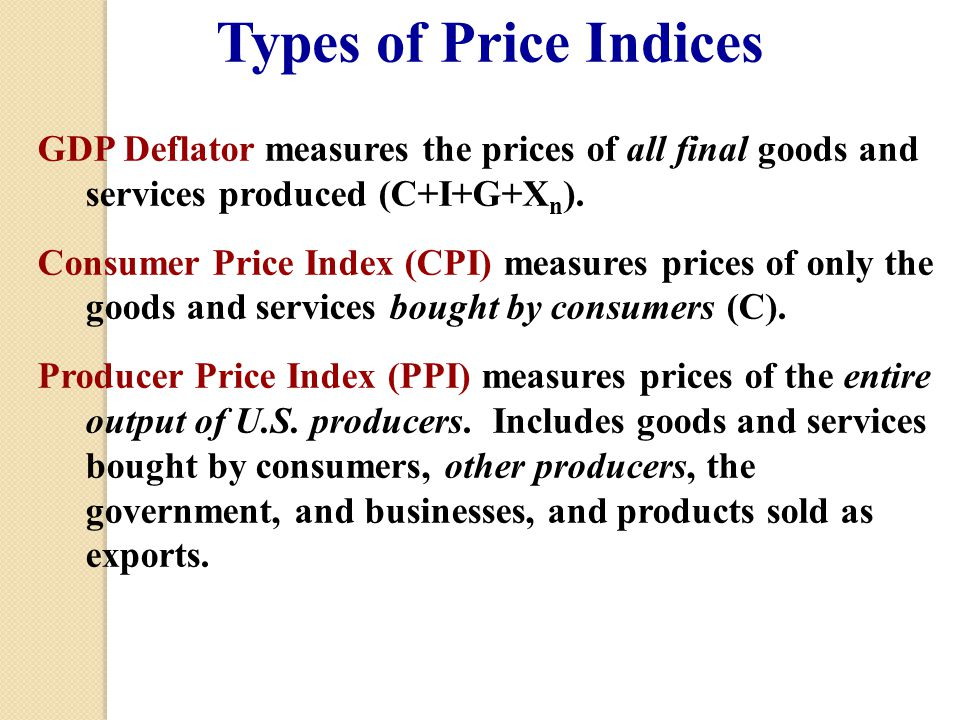 Types of Price Indices GDP Deflator measures the prices of all final goods and services produced (C+I+G+Xn).