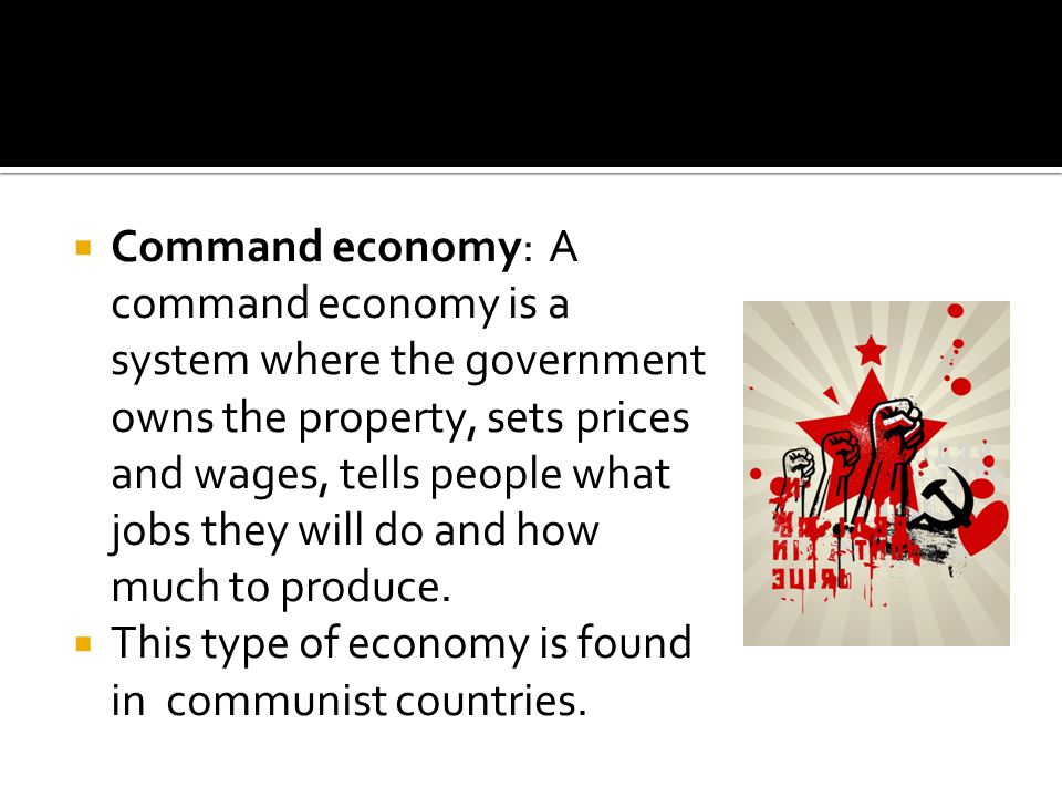 Command economy: A command economy is a system where the government owns the property, sets prices and wages, tells people what jobs they will do and how much to produce.