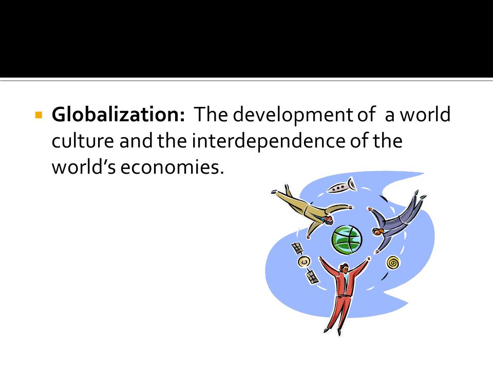 Globalization: The development of a world culture and the interdependence of the world's economies.