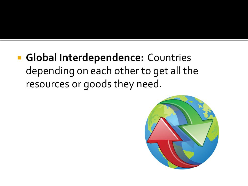 Global Interdependence: Countries depending on each other to get all the resources or goods they need.