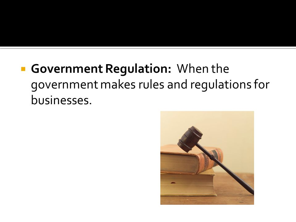 Government Regulation: When the government makes rules and regulations for businesses.