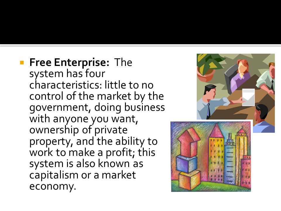 Free Enterprise: The system has four characteristics: little to no control of the market by the government, doing business with anyone you want, ownership of private property, and the ability to work to make a profit; this system is also known as capitalism or a market economy.