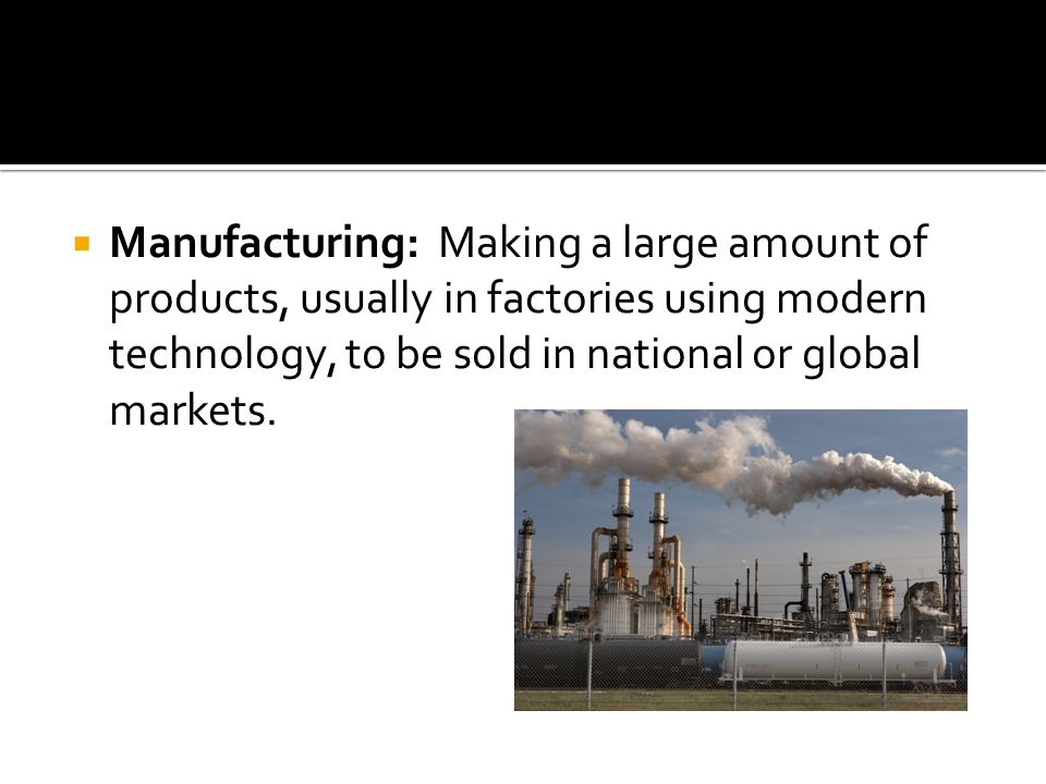 Manufacturing: Making a large amount of products, usually in factories using modern technology, to be sold in national or global markets.