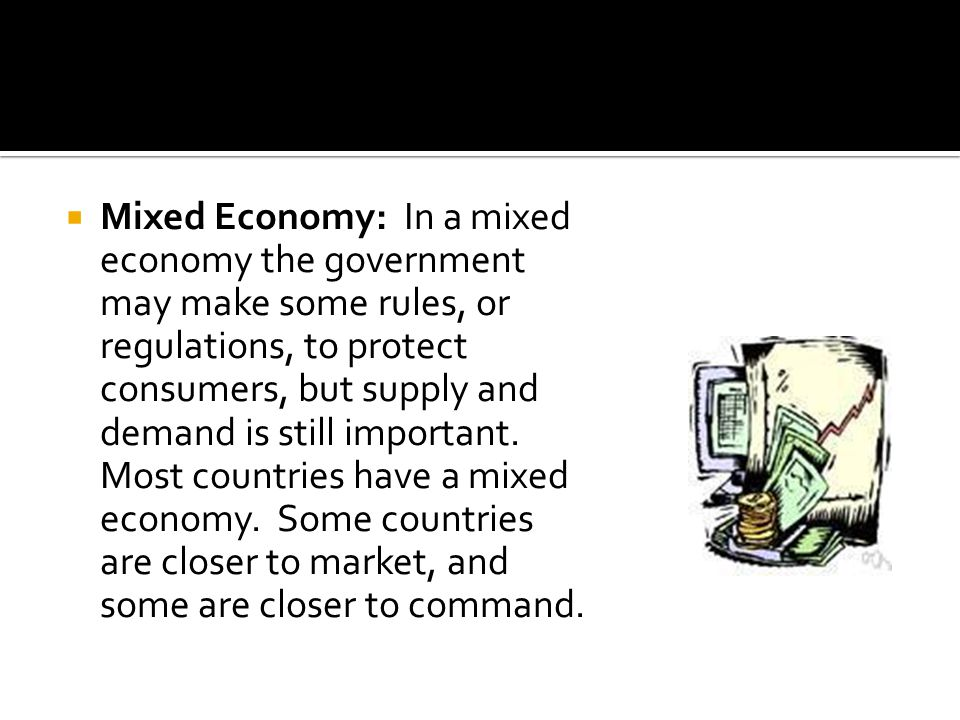Mixed Economy: In a mixed economy the government may make some rules, or regulations, to protect consumers, but supply and demand is still important.