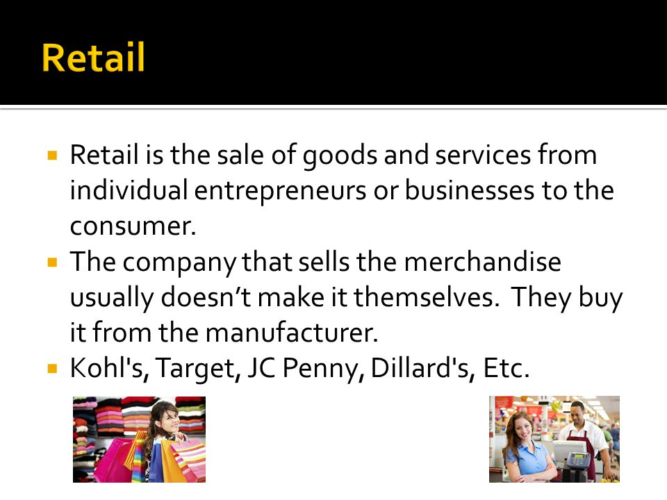 Retail Retail is the sale of goods and services from individual entrepreneurs or businesses to the consumer.