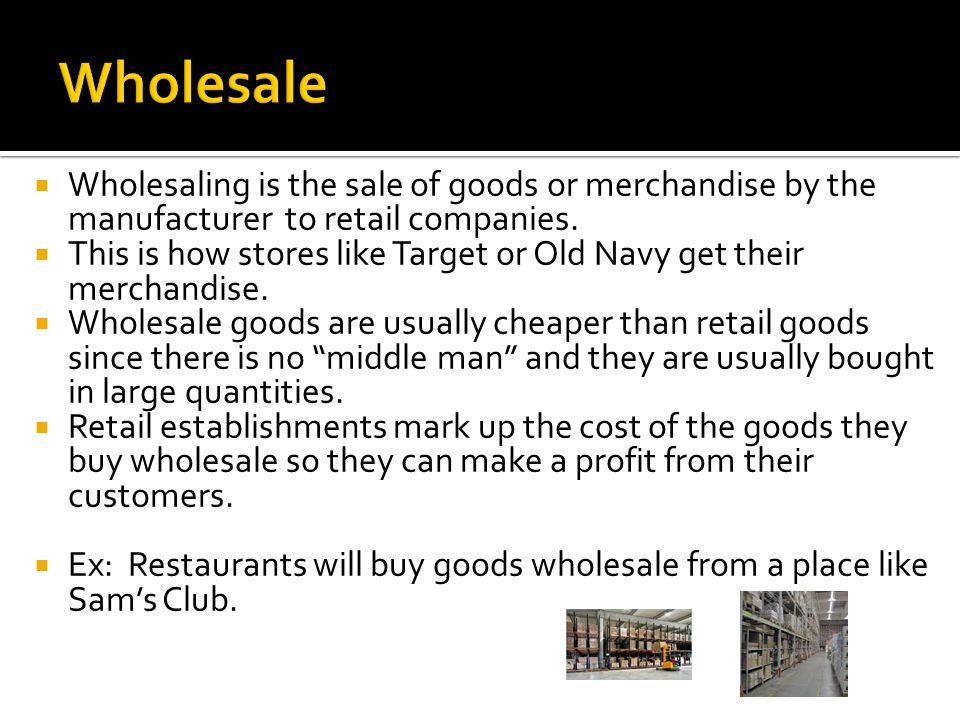 Wholesale Wholesaling is the sale of goods or merchandise by the manufacturer to retail companies.