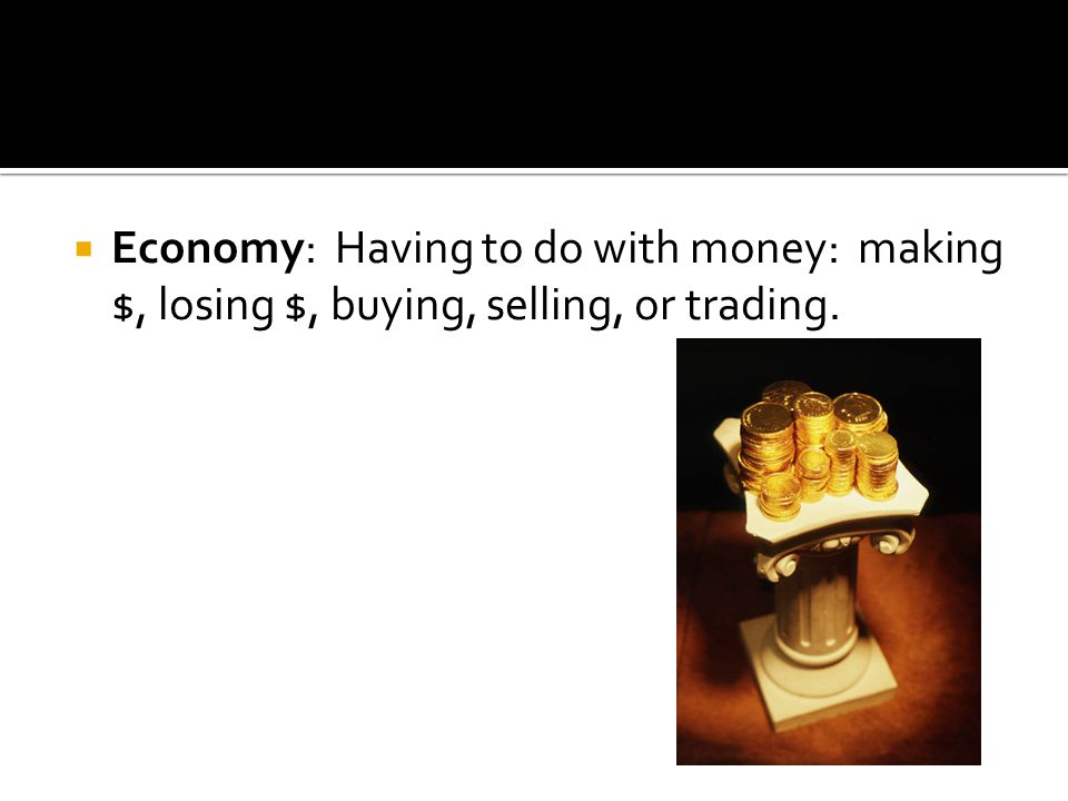 Economy: Having to do with money: making $, losing $, buying, selling, or trading.
