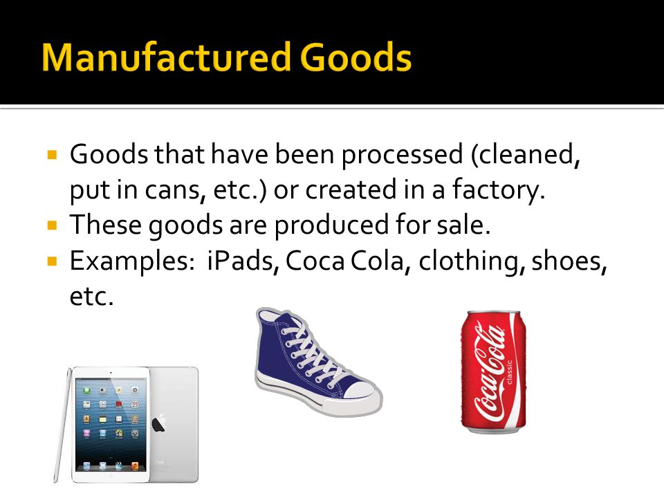 Manufactured Goods Goods that have been processed (cleaned, put in cans, etc.) or created in a factory.