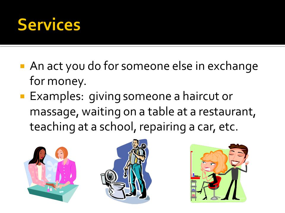 Services An act you do for someone else in exchange for money.
