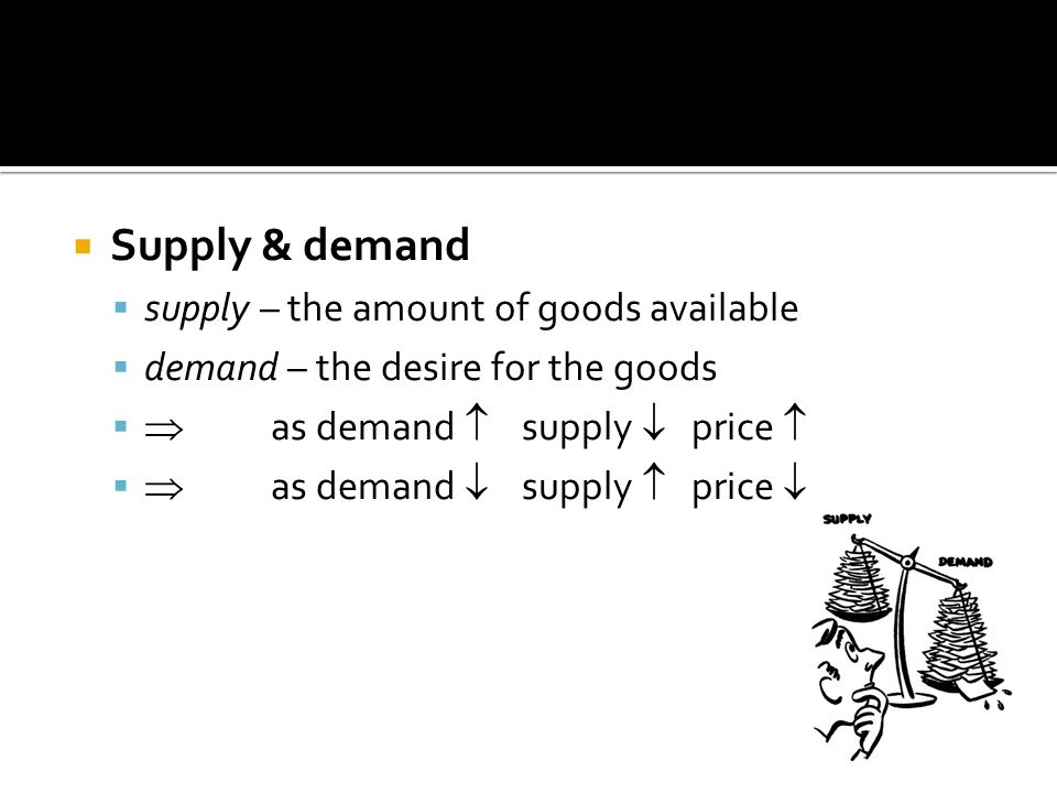 Supply & demand supply – the amount of goods available
