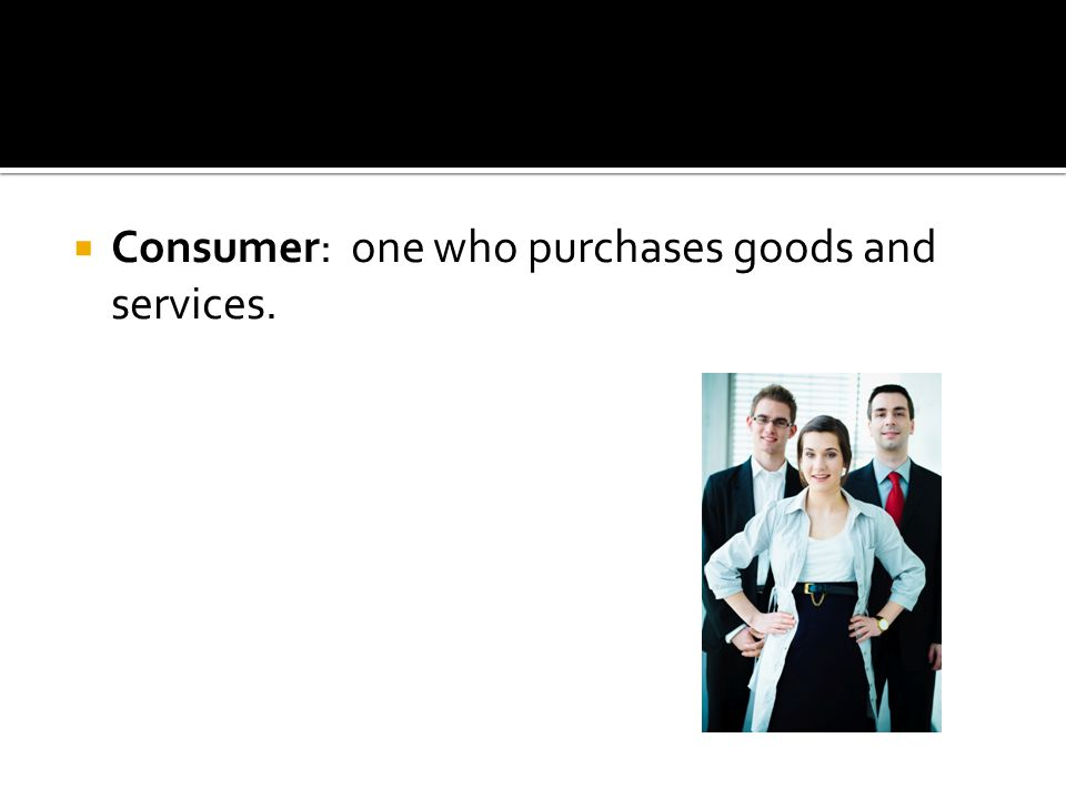 Consumer: one who purchases goods and services.