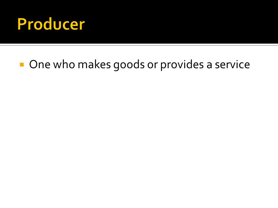 Producer One who makes goods or provides a service
